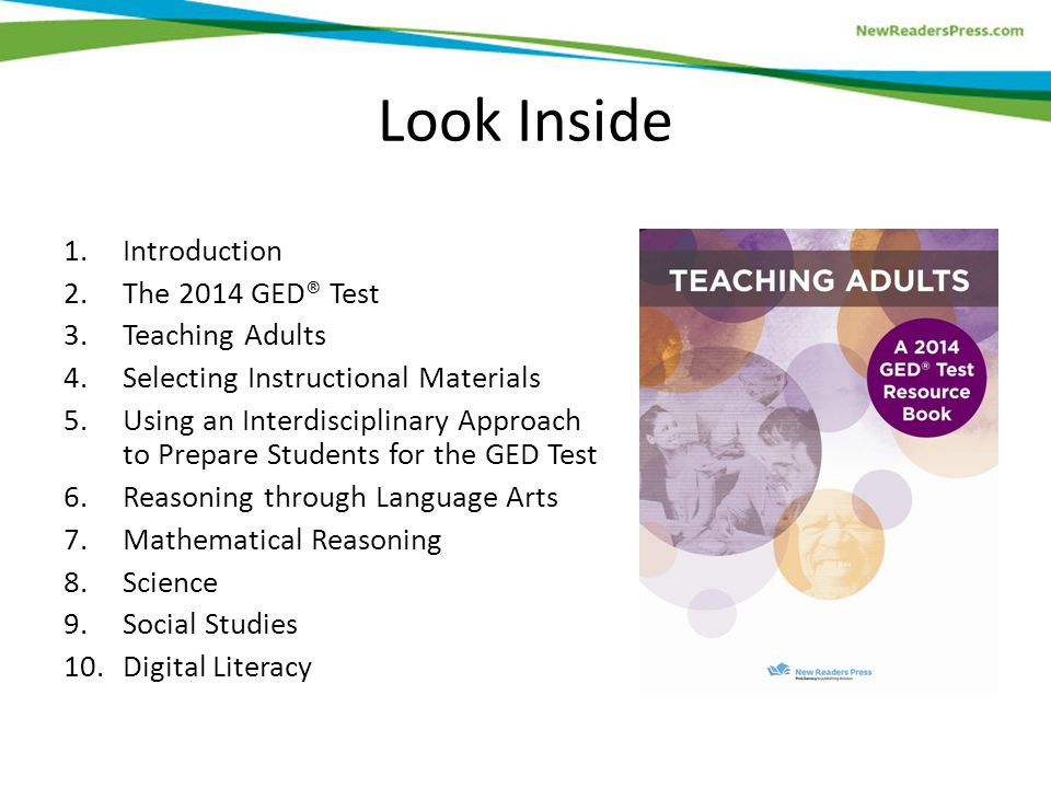 Look Inside 1.Introduction 2.The 2014 GED® Test 3.Teaching Adults 4.Selecting Instructional Materials 5.Using an Interdisciplinary Approach to Prepare Students for the GED Test 6.