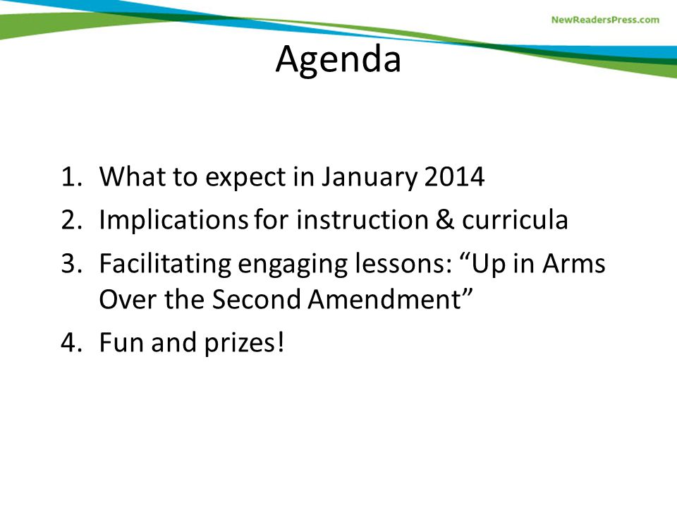 Agenda 1.What to expect in January 2014 2.Implications for instruction & curricula 3.Facilitating engaging lessons: Up in Arms Over the Second Amendment 4.Fun and prizes!