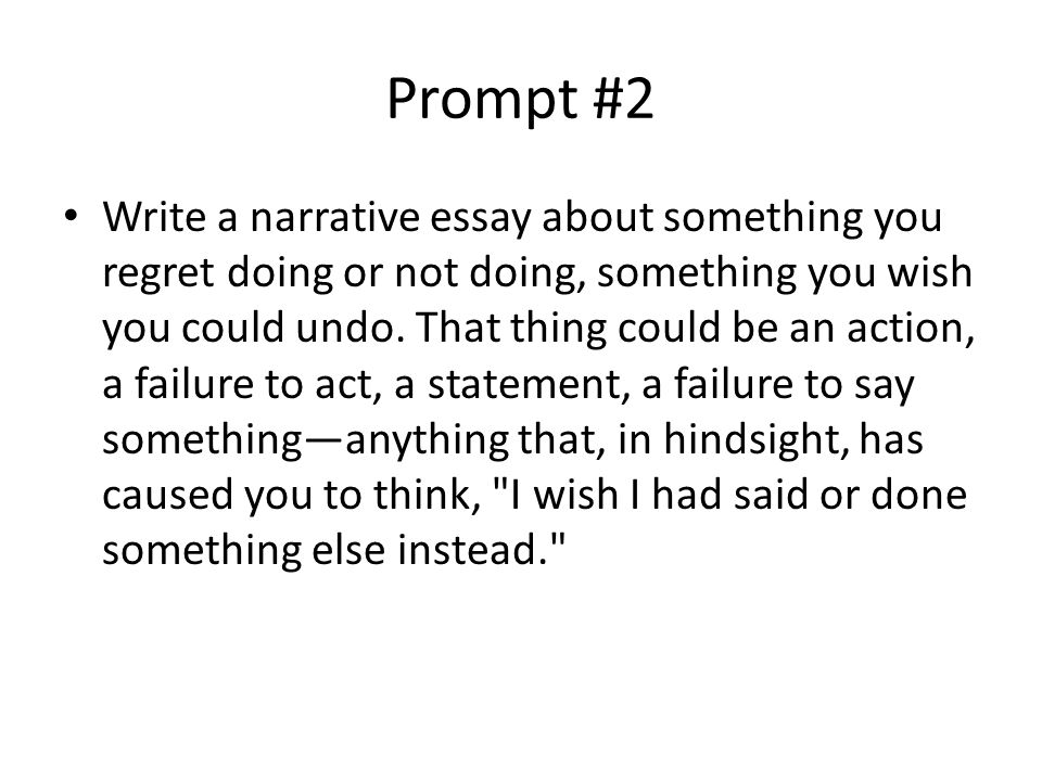 Prompt #2 Write a narrative essay about something you regret doing or not doing, something you wish you could undo.