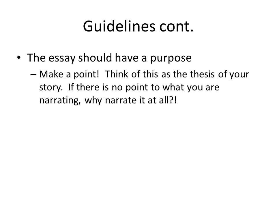 Guidelines cont. The essay should have a purpose – Make a point.