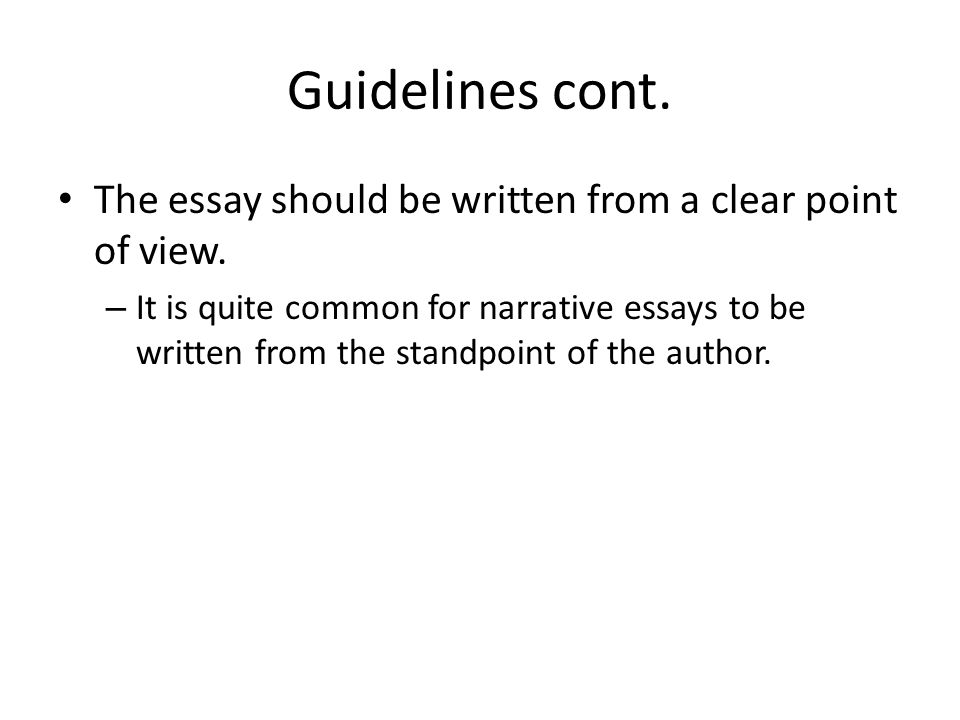 Guidelines cont. The essay should be written from a clear point of view.
