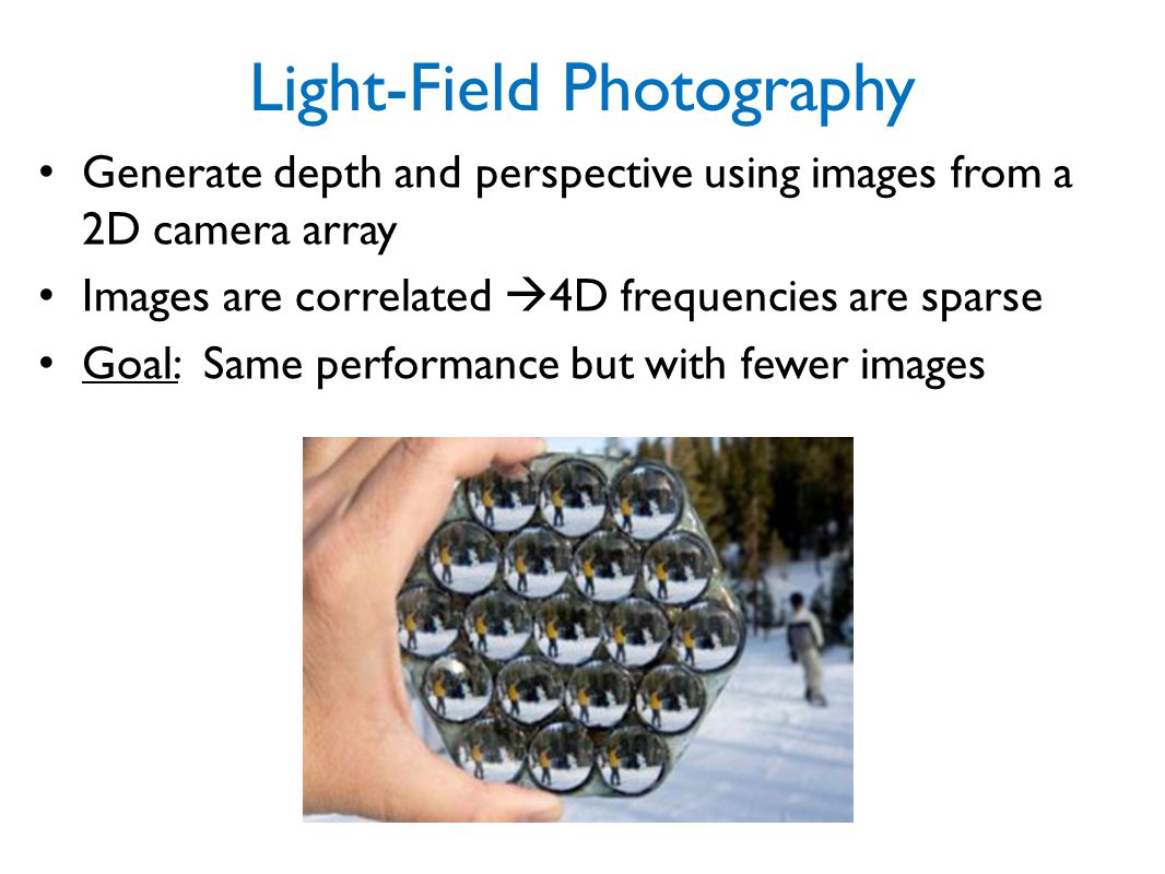 Light-Field Photography Generate depth and perspective using images from a 2D camera array Images are correlated  4D frequencies are sparse Goal: Sam