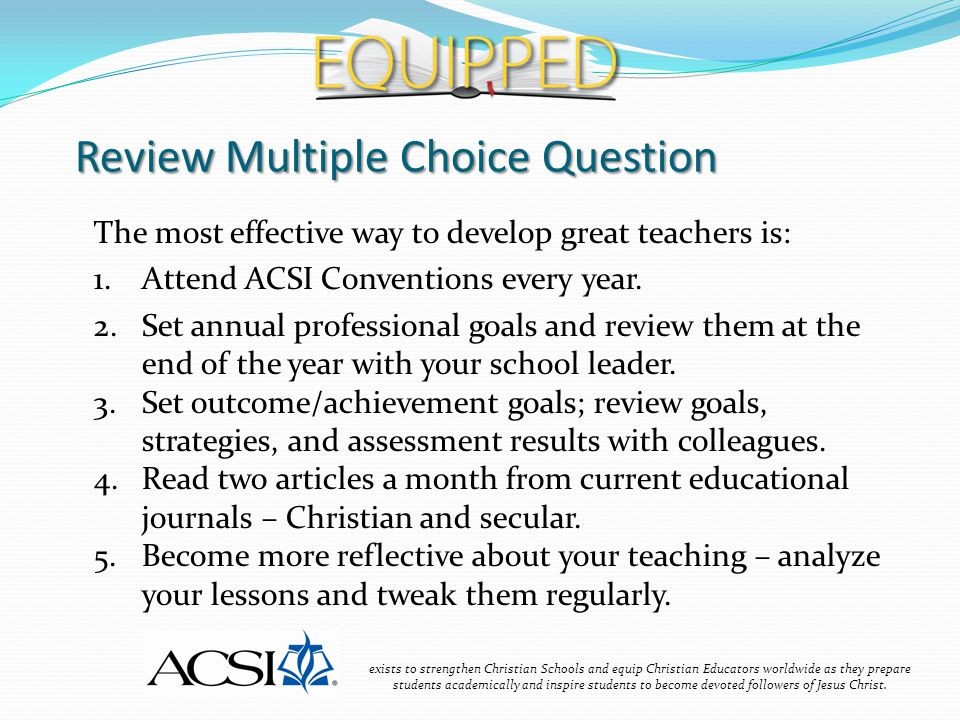Review Multiple Choice Question exists to strengthen Christian Schools and equip Christian Educators worldwide as they prepare students academically and inspire students to become devoted followers of Jesus Christ.