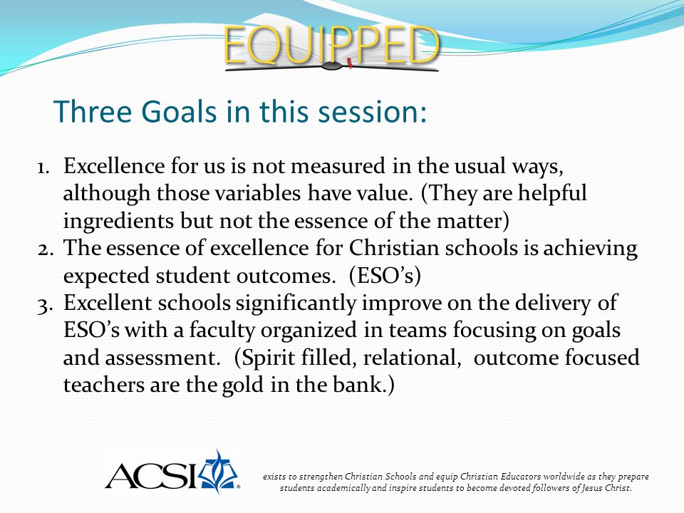 Ingredient #1: Clear Learning Goals exists to strengthen Christian Schools and equip Christian Educators worldwide as they prepare students academically and inspire students to become devoted followers of Jesus Christ.
