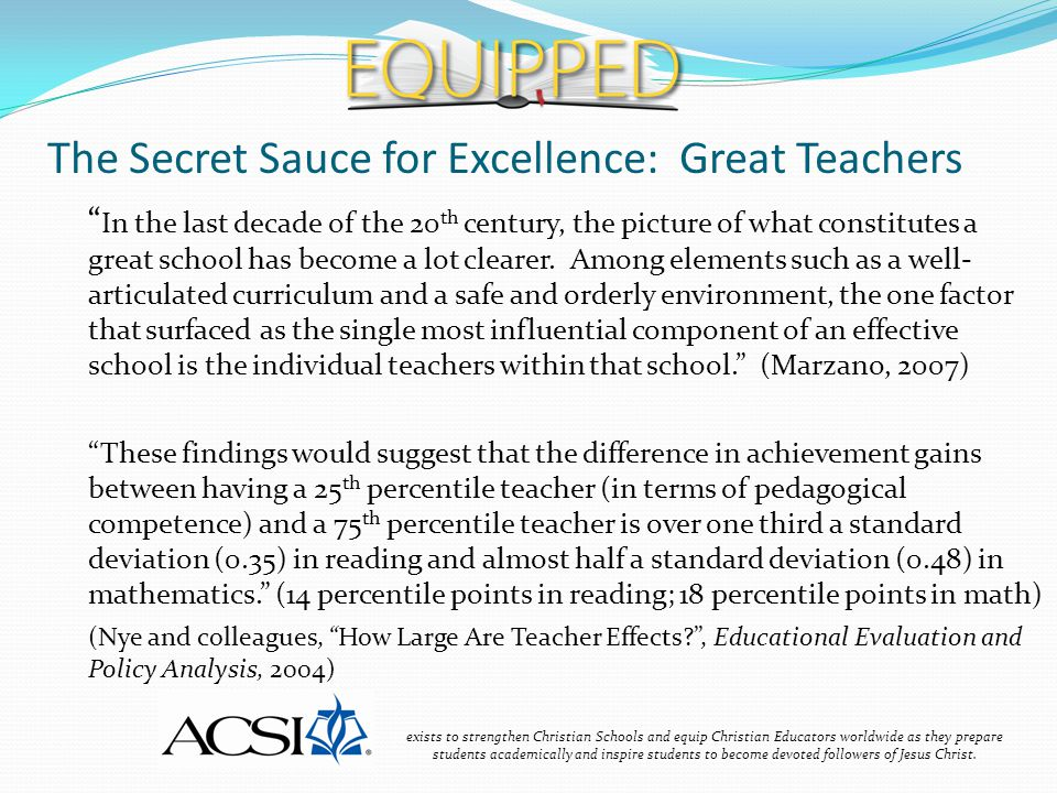 The Secret Sauce for Excellence: Great Teachers exists to strengthen Christian Schools and equip Christian Educators worldwide as they prepare students academically and inspire students to become devoted followers of Jesus Christ.