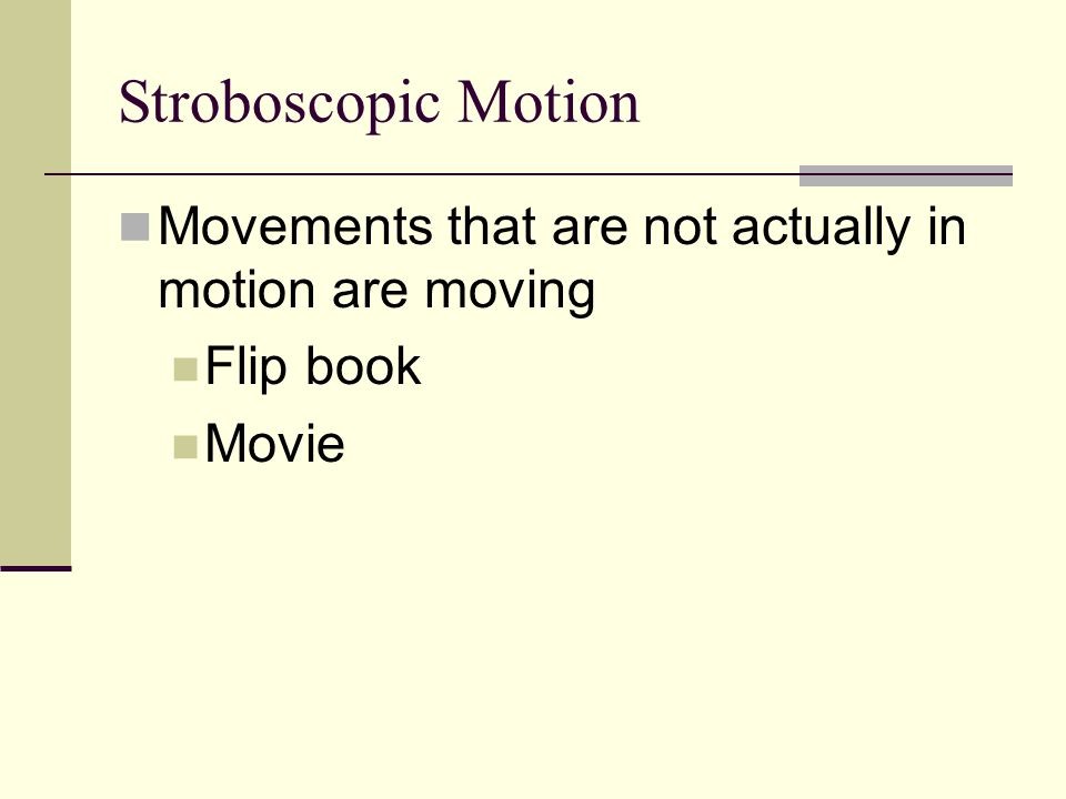 Stroboscopic Motion Movements that are not actually in motion are moving Flip book Movie