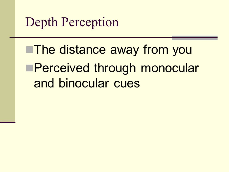 Depth Perception The distance away from you Perceived through monocular and binocular cues