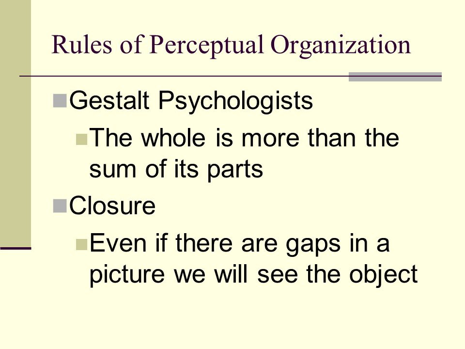 Rules of Perceptual Organization Gestalt Psychologists The whole is more than the sum of its parts Closure Even if there are gaps in a picture we will