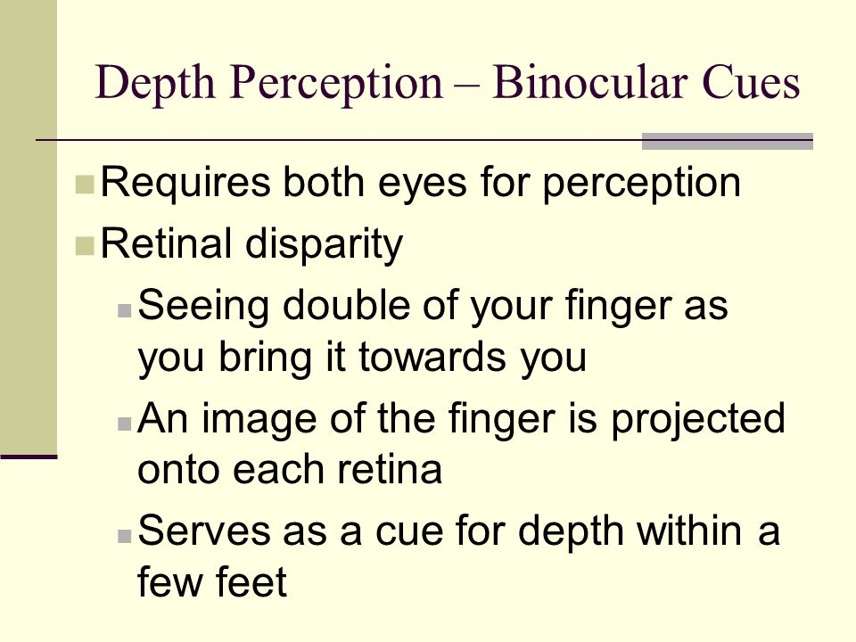 Depth Perception – Binocular Cues Requires both eyes for perception Retinal disparity Seeing double of your finger as you bring it towards you An imag