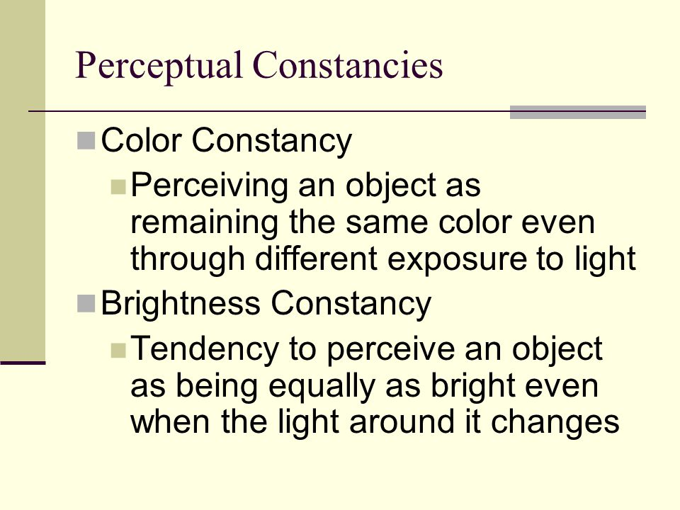 Perceptual Constancies Color Constancy Perceiving an object as remaining the same color even through different exposure to light Brightness Constancy