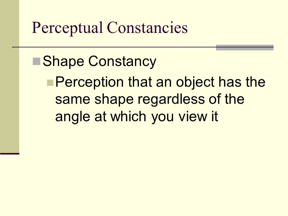 Perceptual Constancies Shape Constancy Perception that an object has the same shape regardless of the angle at which you view it