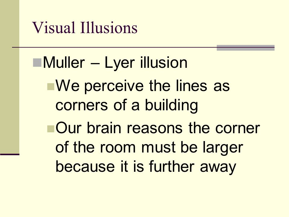 Visual Illusions Muller – Lyer illusion We perceive the lines as corners of a building Our brain reasons the corner of the room must be larger because