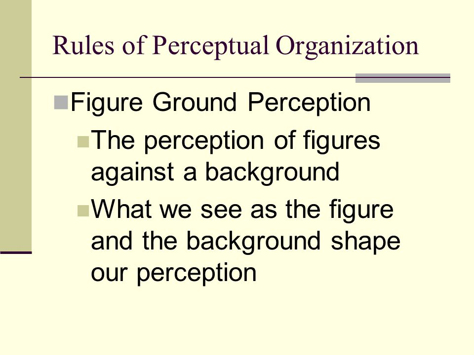 Rules of Perceptual Organization Figure Ground Perception The perception of figures against a background What we see as the figure and the background