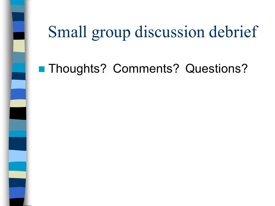 Small group discussion debrief Thoughts Comments Questions