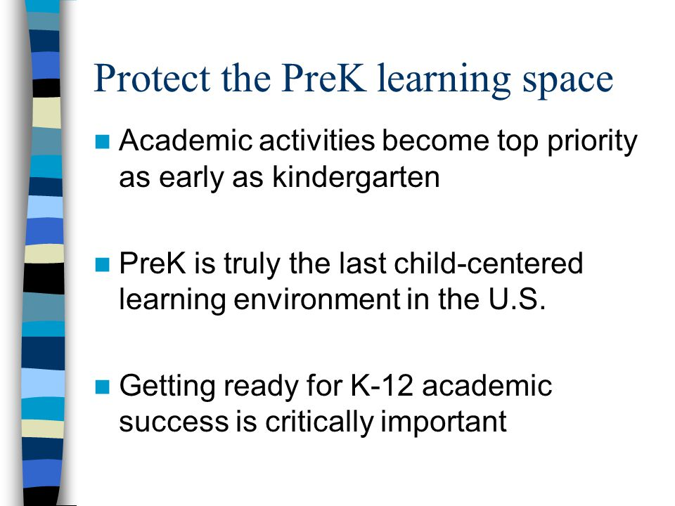 Protect the PreK learning space Academic activities become top priority as early as kindergarten PreK is truly the last child-centered learning environment in the U.S.