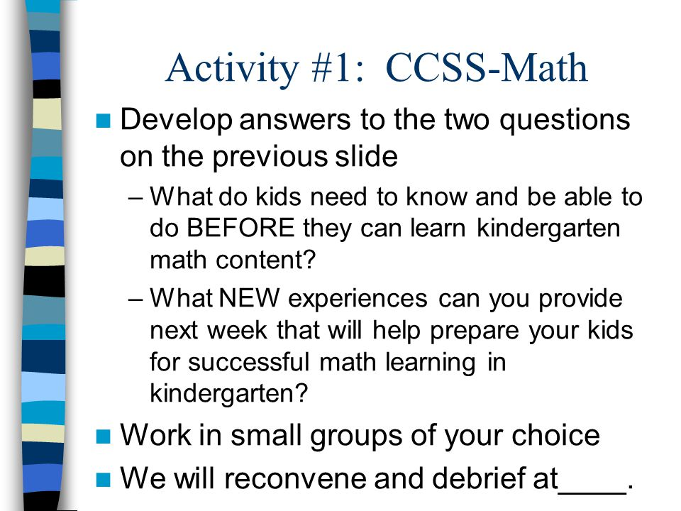 Activity #1: CCSS-Math Develop answers to the two questions on the previous slide –What do kids need to know and be able to do BEFORE they can learn kindergarten math content.