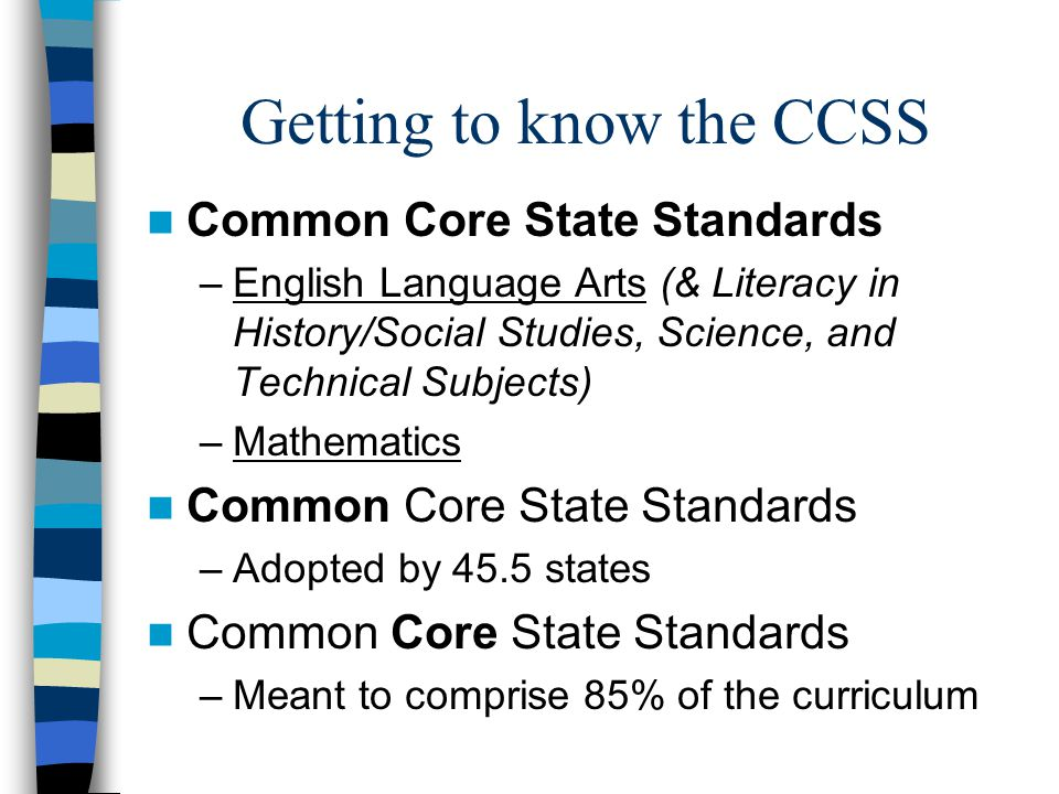Getting to know the CCSS Common Core State Standards –English Language Arts (& Literacy in History/Social Studies, Science, and Technical Subjects) –Mathematics Common Core State Standards –Adopted by 45.5 states Common Core State Standards –Meant to comprise 85% of the curriculum