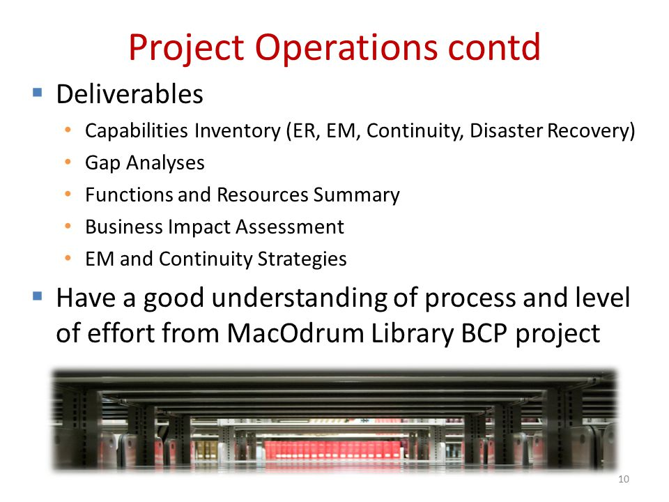 Project Operations contd 10  Deliverables Capabilities Inventory (ER, EM, Continuity, Disaster Recovery) Gap Analyses Functions and Resources Summary Business Impact Assessment EM and Continuity Strategies  Have a good understanding of process and level of effort from MacOdrum Library BCP project