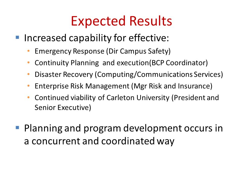 Expected Results  Increased capability for effective: Emergency Response (Dir Campus Safety) Continuity Planning and execution(BCP Coordinator) Disaster Recovery (Computing/Communications Services) Enterprise Risk Management (Mgr Risk and Insurance) Continued viability of Carleton University (President and Senior Executive)  Planning and program development occurs in a concurrent and coordinated way