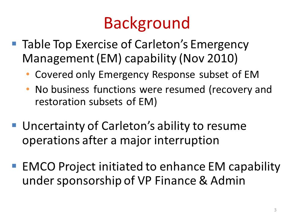 Background  Table Top Exercise of Carleton's Emergency Management (EM) capability (Nov 2010) Covered only Emergency Response subset of EM No business functions were resumed (recovery and restoration subsets of EM)  Uncertainty of Carleton's ability to resume operations after a major interruption  EMCO Project initiated to enhance EM capability under sponsorship of VP Finance & Admin 3