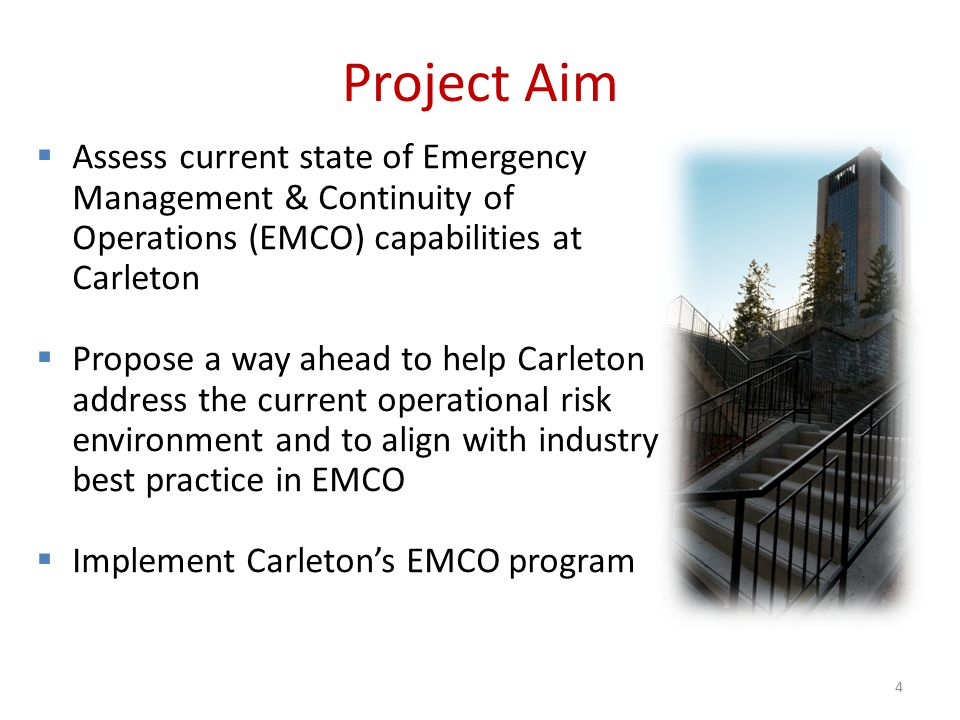 Project Aim  Assess current state of Emergency Management & Continuity of Operations (EMCO) capabilities at Carleton  Propose a way ahead to help Carleton address the current operational risk environment and to align with industry best practice in EMCO  Implement Carleton's EMCO program 4