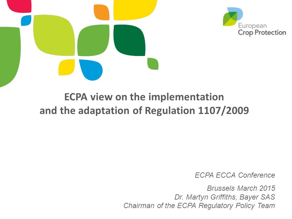 ECPA view on the implementation and the adaptation of Regulation 1107/2009 ECPA ECCA Conference Brussels March 2015 Dr. Martyn Griffiths, Bayer SAS Ch