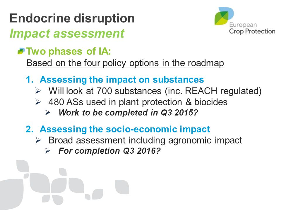 Endocrine disruption Impact assessment Two phases of IA: Based on the four policy options in the roadmap 1.Assessing the impact on substances  Will l