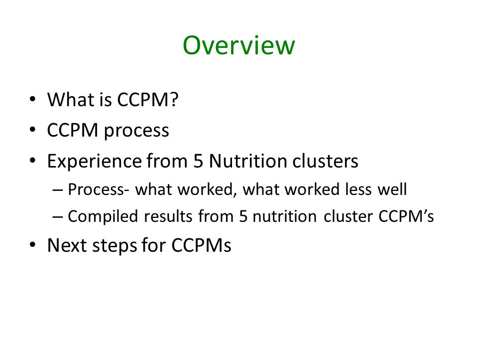 Overview What is CCPM? CCPM process Experience from 5 Nutrition clusters – Process- what worked, what worked less well – Compiled results from 5 nutri