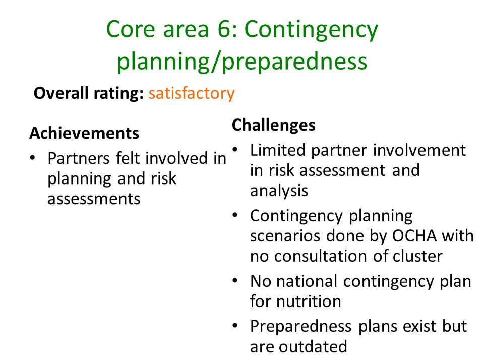 Core area 6: Contingency planning/preparedness Achievements Partners felt involved in planning and risk assessments Challenges Limited partner involvement in risk assessment and analysis Contingency planning scenarios done by OCHA with no consultation of cluster No national contingency plan for nutrition Preparedness plans exist but are outdated Overall rating: satisfactory