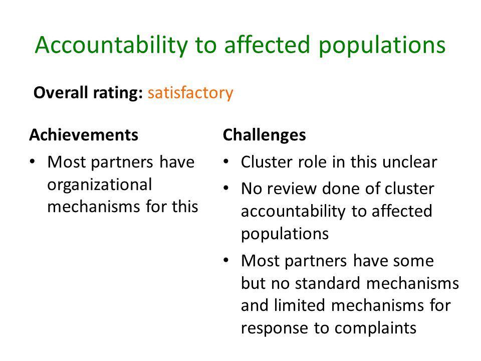 Accountability to affected populations Achievements Most partners have organizational mechanisms for this Challenges Cluster role in this unclear No review done of cluster accountability to affected populations Most partners have some but no standard mechanisms and limited mechanisms for response to complaints Overall rating: satisfactory