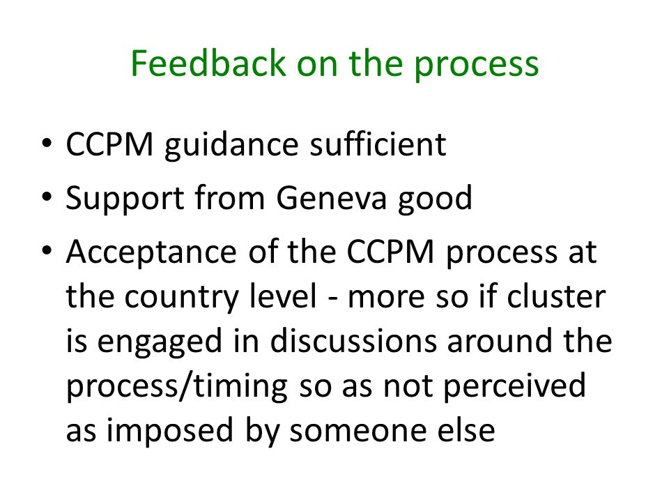Feedback on the process CCPM guidance sufficient Support from Geneva good Acceptance of the CCPM process at the country level - more so if cluster is