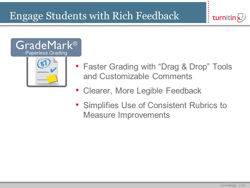 [ 15 ]Confidential Engage Students with Rich Feedback Faster Grading with Drag & Drop Tools and Customizable Comments Clearer, More Legible Feedback Simplifies Use of Consistent Rubrics to Measure Improvements