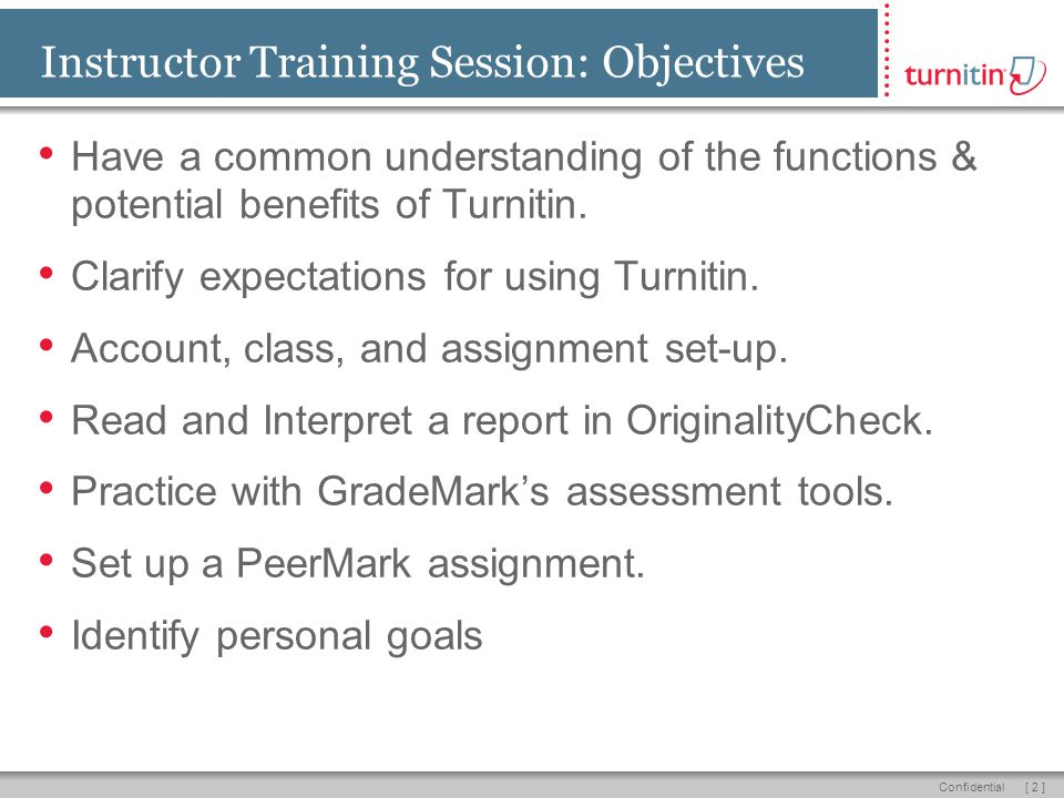 [ 2 ]Confidential Instructor Training Session: Objectives Have a common understanding of the functions & potential benefits of Turnitin.