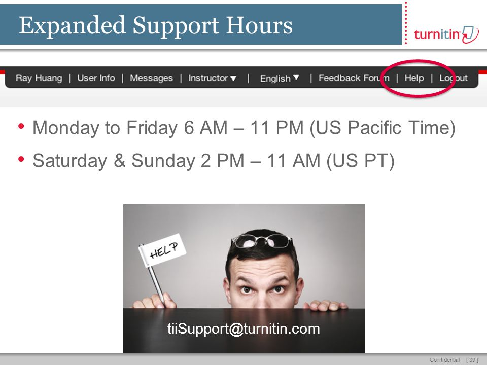 [ 39 ]Confidential Expanded Support Hours Monday to Friday 6 AM – 11 PM (US Pacific Time) Saturday & Sunday 2 PM – 11 AM (US PT) tiiSupport@turnitin.com