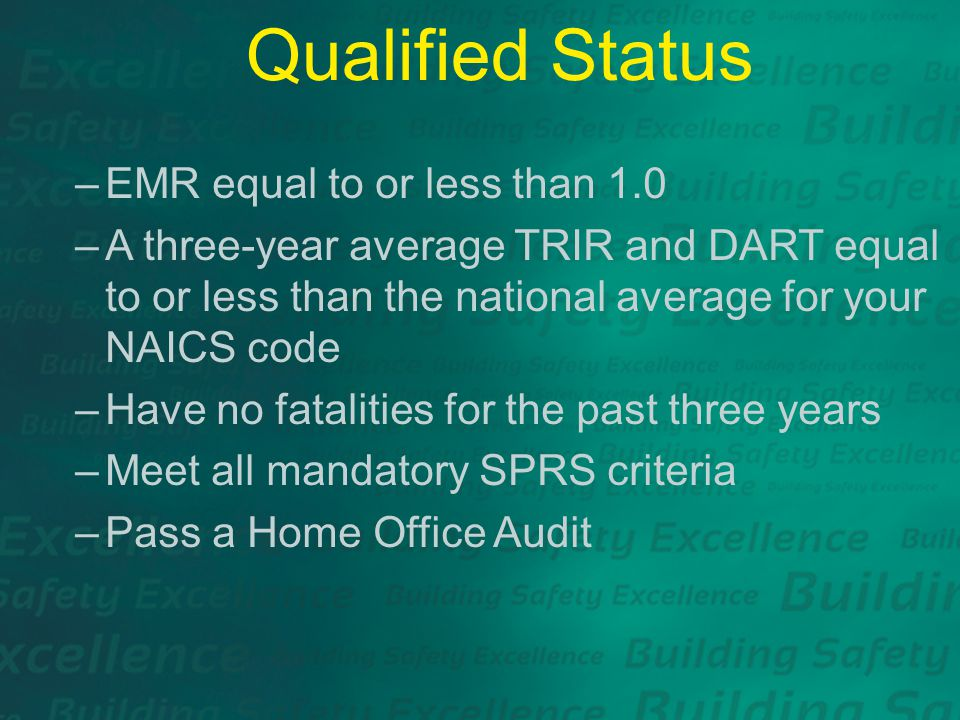 Qualified Status –EMR equal to or less than 1.0 –A three-year average TRIR and DART equal to or less than the national average for your NAICS code –Have no fatalities for the past three years –Meet all mandatory SPRS criteria –Pass a Home Office Audit