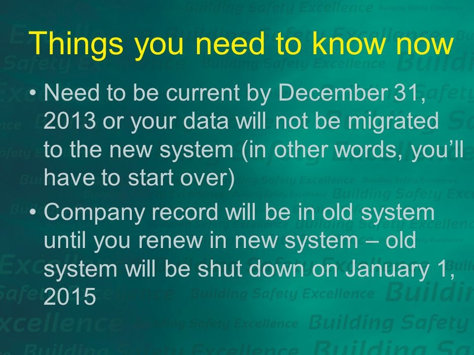 Things you need to know now Need to be current by December 31, 2013 or your data will not be migrated to the new system (in other words, you'll have to start over) Company record will be in old system until you renew in new system – old system will be shut down on January 1, 2015