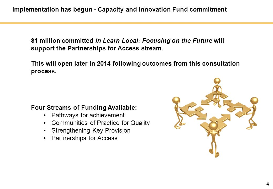 4 Implementation has begun - Capacity and Innovation Fund commitment Four Streams of Funding Available: Pathways for achievement Communities of Practice for Quality Strengthening Key Provision Partnerships for Access $1 million committed in Learn Local: Focusing on the Future will support the Partnerships for Access stream.
