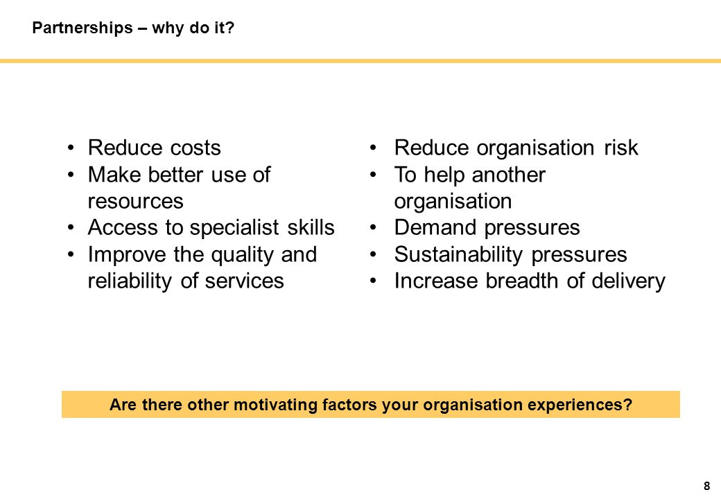 8 Reduce costs Make better use of resources Access to specialist skills Improve the quality and reliability of services Reduce organisation risk To help another organisation Demand pressures Sustainability pressures Increase breadth of delivery Are there other motivating factors your organisation experiences.