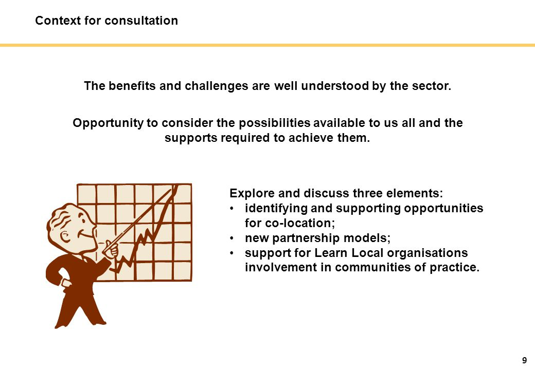9 Context for consultation The benefits and challenges are well understood by the sector. Opportunity to consider the possibilities available to us al