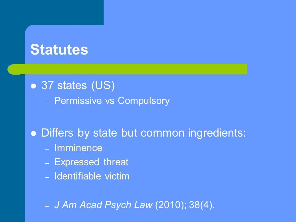 Statutes 37 states (US) – Permissive vs Compulsory Differs by state but common ingredients: – Imminence – Expressed threat – Identifiable victim – J A