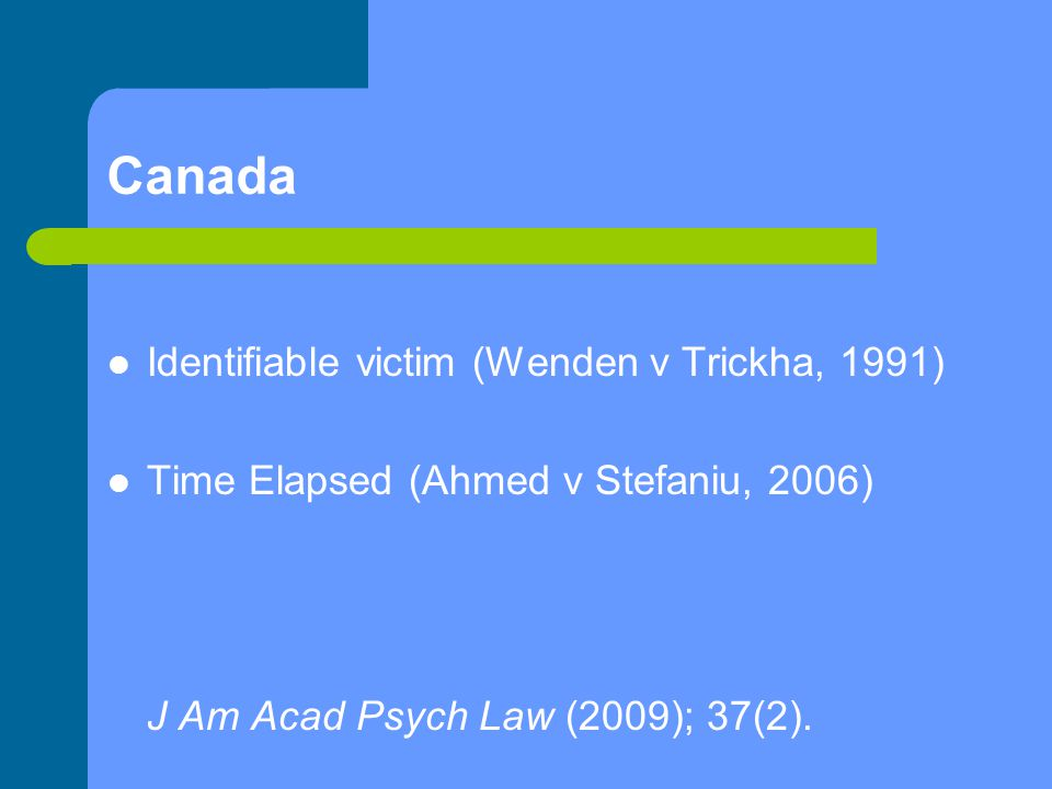 Canada Identifiable victim (Wenden v Trickha, 1991) Time Elapsed (Ahmed v Stefaniu, 2006) J Am Acad Psych Law (2009); 37(2).
