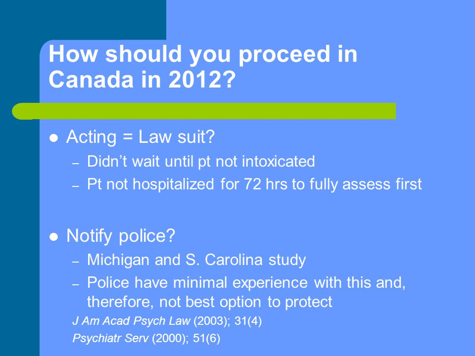 How should you proceed in Canada in 2012? Acting = Law suit? – Didn't wait until pt not intoxicated – Pt not hospitalized for 72 hrs to fully assess f