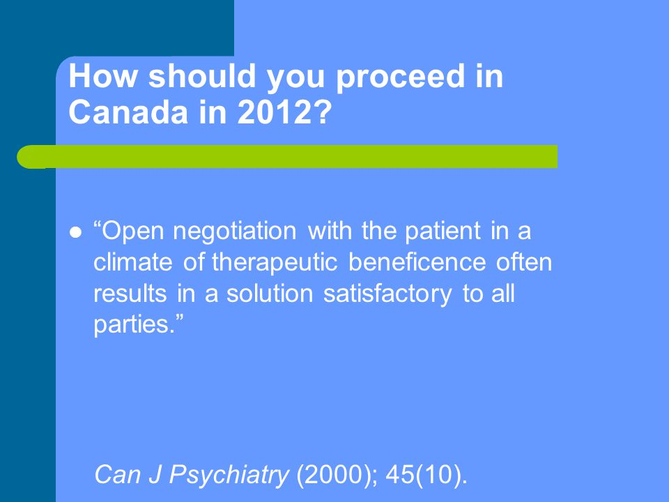 "How should you proceed in Canada in 2012? ""Open negotiation with the patient in a climate of therapeutic beneficence often results in a solution satis"