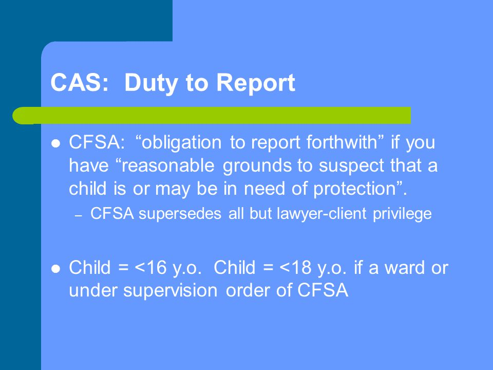 "CAS: Duty to Report CFSA: ""obligation to report forthwith"" if you have ""reasonable grounds to suspect that a child is or may be in need of protection"""