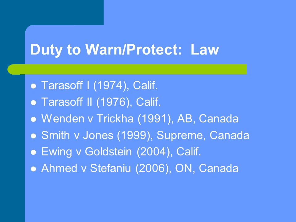 Duty to Warn/Protect: Law Tarasoff I (1974), Calif. Tarasoff II (1976), Calif. Wenden v Trickha (1991), AB, Canada Smith v Jones (1999), Supreme, Cana