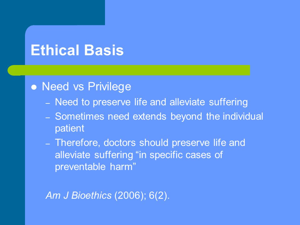 Ethical Basis Need vs Privilege – Need to preserve life and alleviate suffering – Sometimes need extends beyond the individual patient – Therefore, do