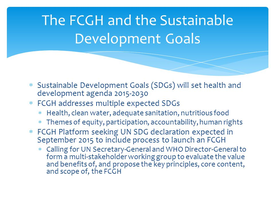  Sustainable Development Goals (SDGs) will set health and development agenda 2015-2030  FCGH addresses multiple expected SDGs  Health, clean water, adequate sanitation, nutritious food  Themes of equity, participation, accountability, human rights  FCGH Platform seeking UN SDG declaration expected in September 2015 to include process to launch an FCGH  Calling for UN Secretary-General and WHO Director-General to form a multi-stakeholder working group to evaluate the value and benefits of, and propose the key principles, core content, and scope of, the FCGH The FCGH and the Sustainable Development Goals