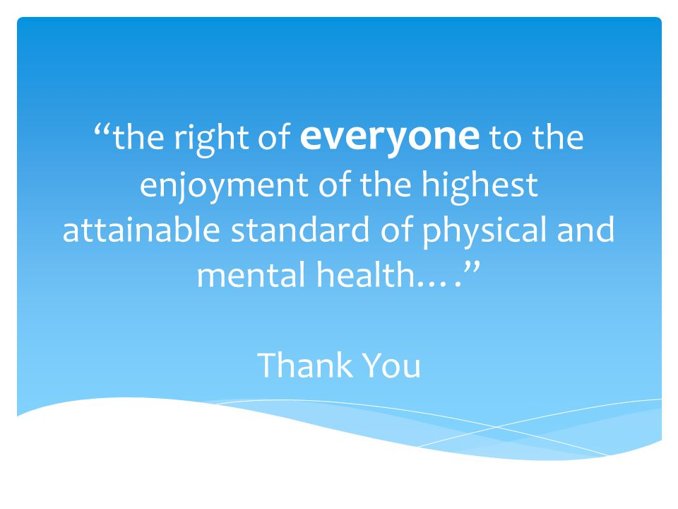 the right of everyone to the enjoyment of the highest attainable standard of physical and mental health…. Thank You