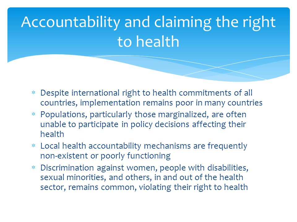  Despite international right to health commitments of all countries, implementation remains poor in many countries  Populations, particularly those marginalized, are often unable to participate in policy decisions affecting their health  Local health accountability mechanisms are frequently non-existent or poorly functioning  Discrimination against women, people with disabilities, sexual minorities, and others, in and out of the health sector, remains common, violating their right to health Accountability and claiming the right to health