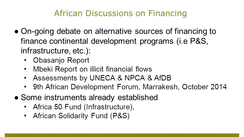 ●On-going debate on alternative sources of financing to finance continental development programs (i.e P&S, infrastructure, etc.): Obasanjo Report Mbeki Report on illicit financial flows Assessments by UNECA & NPCA & AfDB 9th African Development Forum, Marrakesh, October 2014 ●Some instruments already established Africa 50 Fund (Infrastructure), African Solidarity Fund (P&S) African Discussions on Financing